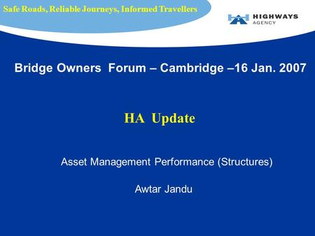 Asset Management Performance (Structures) Awtar Jandu Safe Roads, Reliable Journeys, Informed Travellers Bridge Owners Forum – Cambridge –16 Jan. 2007.