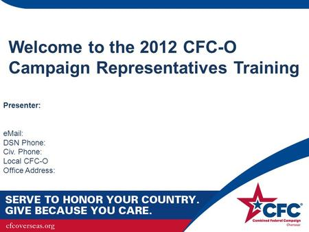 Welcome to the 2012 CFC-O Campaign Representatives Training Presenter: eMail: DSN Phone: Civ. Phone: Local CFC-O Office Address: