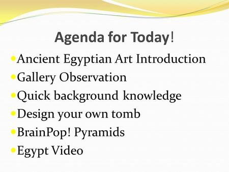 Agenda for Today! Ancient Egyptian Art Introduction Gallery Observation Quick background knowledge Design your own tomb BrainPop! Pyramids Egypt Video.
