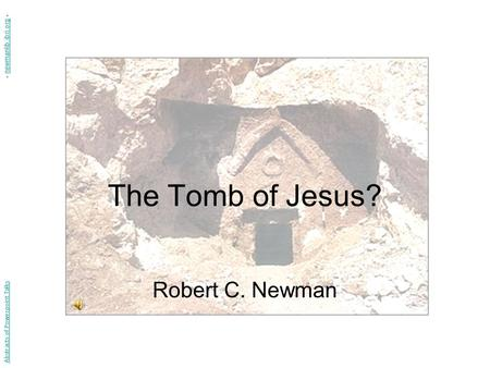 The Tomb of Jesus? Robert C. Newman Abstracts of Powerpoint Talks - newmanlib.ibri.org -newmanlib.ibri.org.