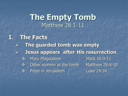 The Empty Tomb Matthew 28:1-11 I.The Facts  The guarded tomb was empty  Jesus appears after His resurrection  Mary Magdalene Mark 16:9-11  Other women.