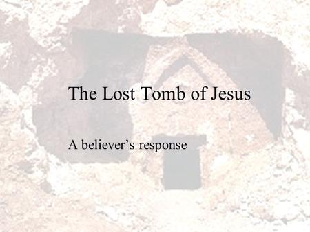 "The Lost Tomb of Jesus A believer's response. The dangers of Christian ""reactionism""  It is unwise to ""react"" to everything in culture that appears to."