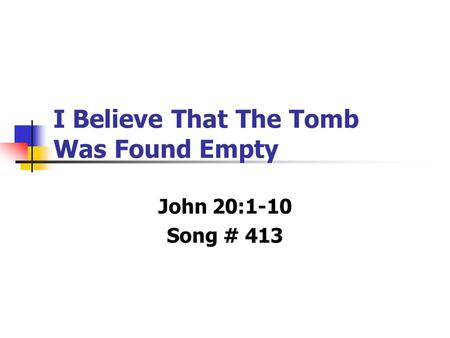 I Believe That The Tomb Was Found Empty John 20:1-10 Song # 413.
