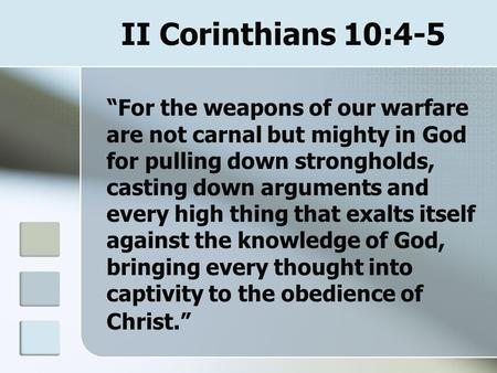 "II Corinthians 10:4-5 ""For the weapons of our warfare are not carnal but mighty in God for pulling down strongholds, casting down arguments and every high."