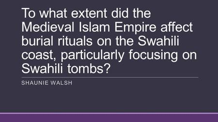 To what extent did the Medieval Islam Empire affect burial rituals on the Swahili coast, particularly focusing on Swahili tombs? SHAUNIE WALSH.