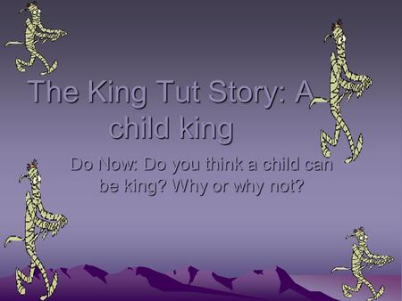 The King Tut Story: A child king Do Now: Do you think a child can be king? Why or why not?