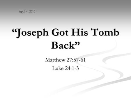 """Joseph Got His Tomb Back"" Matthew 27:57-61 Luke 24:1-3 April 4, 2010."