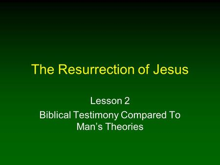 The Resurrection of Jesus Lesson 2 Biblical Testimony Compared To Man's Theories.