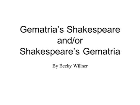 Gematria's Shakespeare and/or Shakespeare's Gematria By Becky Willner.