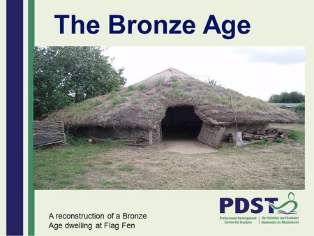 The Bronze Age A reconstruction of a Bronze Age dwelling at Flag Fen.