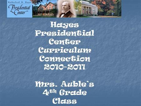 Hayes Presidential Center Curriculum Connection 2010-2011 Mrs. Auble's 4 th Grade Class.