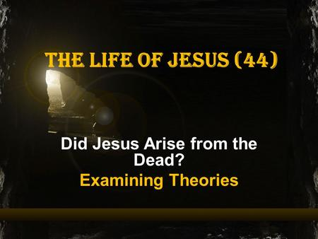 The Life of Jesus (44) Did Jesus Arise from the Dead? Examining Theories.