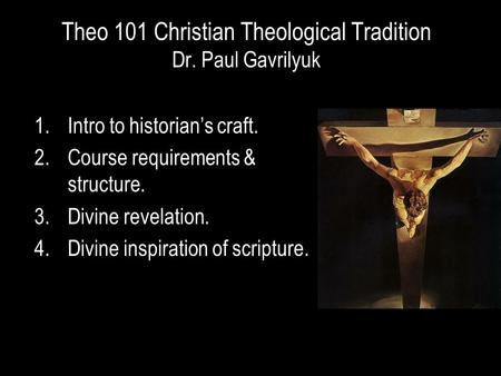 Theo 101 Christian Theological Tradition Dr. Paul Gavrilyuk 1.Intro to historian's craft. 2.Course requirements & structure. 3.Divine revelation. 4.Divine.