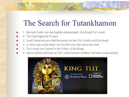 The Search for Tutankhamon 1. Howard Carter was the English archaeologist who found Tut's tomb. 2. Tut ruled Egypt for 9 years. 3. Lord Carnarvon provided.