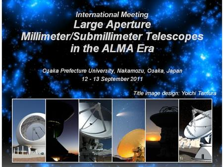 "Title image design: Yoichi Tamura. ""Large Aperture Millimeter/Submillimeter Telescopes in the ALMA Era"" The goals of the meeting Kotaro KOHNO University."