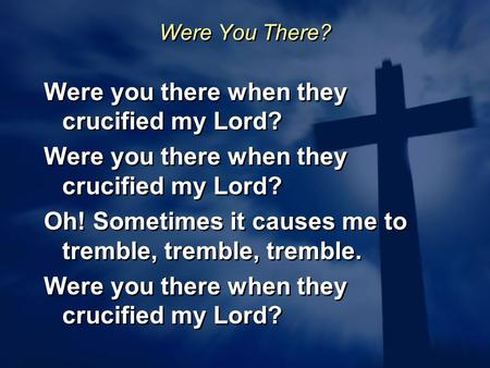 Were You There? Were you there when they crucified my Lord? Oh! Sometimes it causes me to tremble, tremble, tremble. Were you there when they crucified.