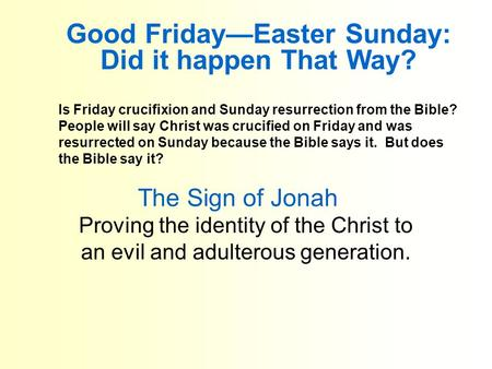The Sign of Jonah Proving the identity of the Christ to an evil and adulterous generation. Good Friday—Easter Sunday: Did it happen That Way? Is Friday.
