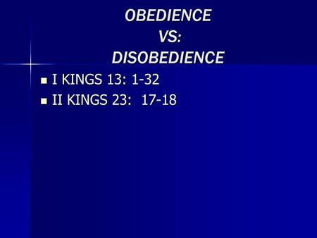 OBEDIENCE VS: DISOBEDIENCE I KINGS 13: 1-32 I KINGS 13: 1-32 II KINGS 23: 17-18 II KINGS 23: 17-18.