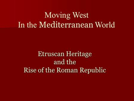 Etruscan Heritage and the Rise of the Roman Republic Moving West In the Mediterranean World.