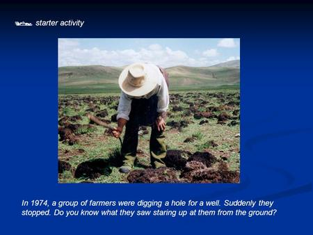  starter activity In 1974, a group of farmers were digging a hole for a well. Suddenly they stopped. Do you know what they saw staring up at them from.