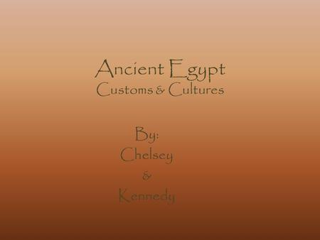 Ancient Egypt Customs & Cultures By: Chelsey & Kennedy.
