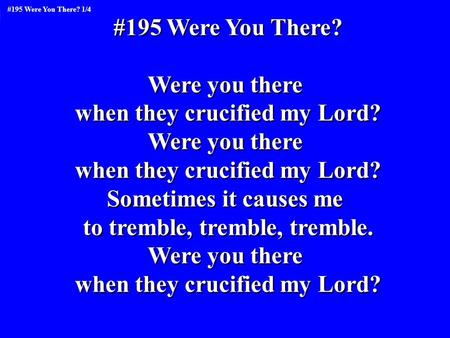 #195 Were You There? Were you there when they crucified my Lord? Were you there when they crucified my Lord? Sometimes it causes me to tremble, tremble,