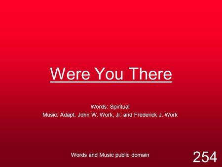 Were You There Words: Spiritual Music: Adapt. John W. Work, Jr. and Frederick J. Work Words and Music public domain 254.