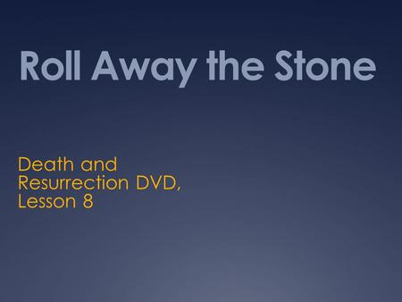Roll Away the Stone Death and Resurrection DVD, Lesson 8.