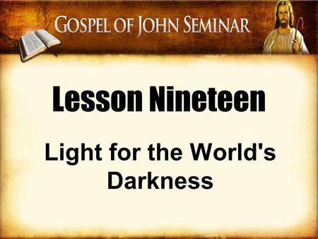 Lesson Nineteen Light for the World's Darkness. I have come into the world as a light, so that no one who believes in me should stay in darkness. –