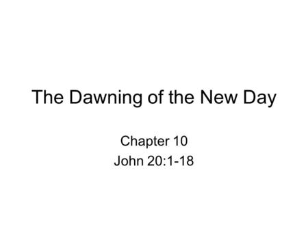 The Dawning of the New Day Chapter 10 John 20:1-18.