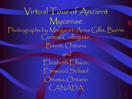 1 Virtual Tour of Ancient Mycenae Photographs by Margaret-Anne Gillis, Barrie Central Collegiate, Barrie, Ontario and Elizabeth Ellison, Elmwood School.