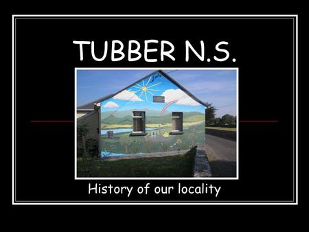TUBBER N.S. History of our locality. Our school This plaque can be seen on the back wall of our school. The school was founded in 1873.