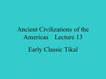 Ancient Civilizations of the Americas Lecture 13 Early Classic Tikal.