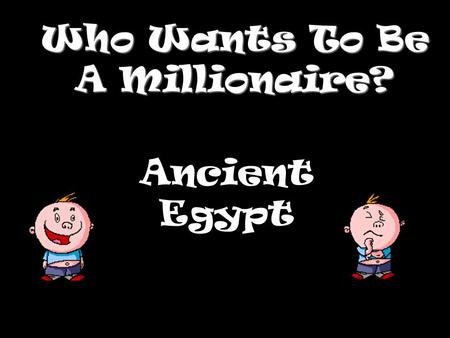 Who Wants To Be A Millionaire? Ancient Egypt Question 1.