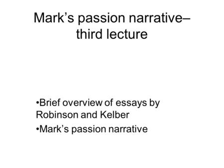 Mark's passion narrative– third lecture Brief overview of essays by Robinson and Kelber Mark's passion narrative.