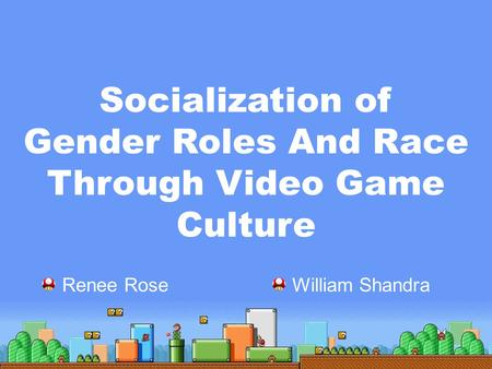 Socialization of Gender Roles And Race Through Video Game Culture Renee Rose William Shandra.