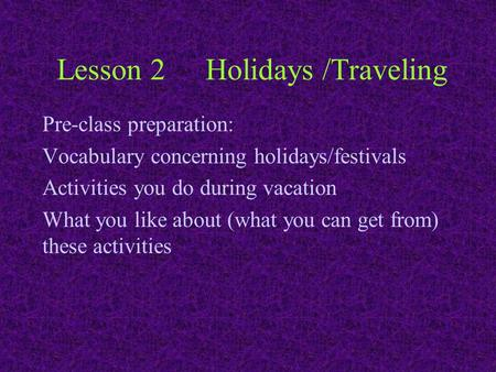 Lesson 2Holidays /Traveling Pre-class preparation: Vocabulary concerning holidays/festivals Activities you do during vacation What you like about (what.
