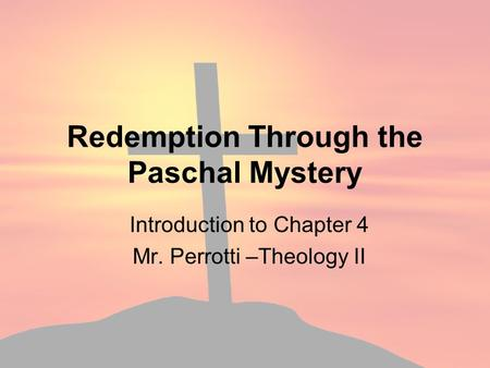 Redemption Through the Paschal Mystery Introduction to Chapter 4 Mr. Perrotti –Theology II.