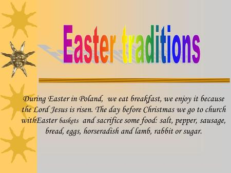 During Easter in Poland, we eat breakfast, we enjoy it because the Lord Jesus is risen. The day before Christmas we go to church withEaster baskets and.