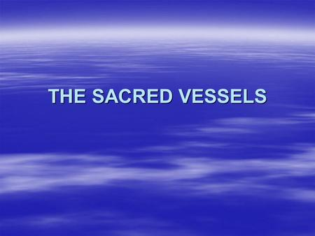 THE SACRED VESSELS  The Church of the New Testament, as Christ's Bride, offers several special vessels to be used in God's House, being aware they are.