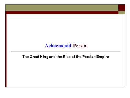 Achaemenid Persia The Great King and the Rise of the Persian Empire.