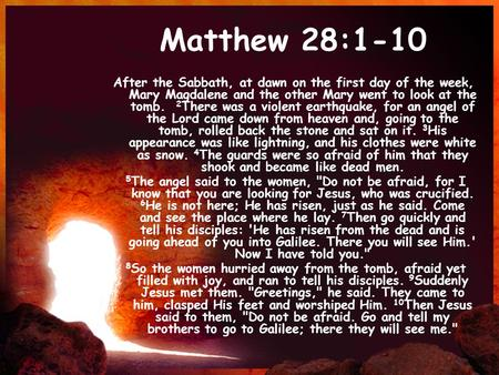 Matthew 28:1-10 After the Sabbath, at dawn on the first day of the week, Mary Magdalene and the other Mary went to look at the tomb. 2 There was a violent.