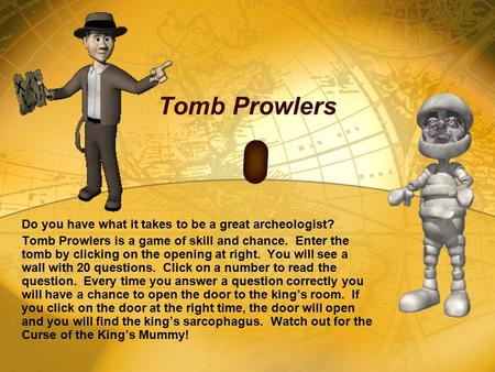 Tomb Prowlers Do you have what it takes to be a great archeologist? Tomb Prowlers is a game of skill and chance. Enter the tomb by clicking on the opening.