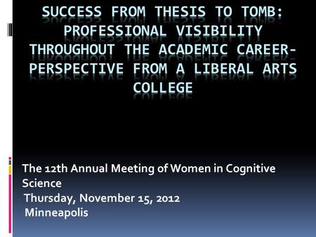 The 12th Annual Meeting of Women in Cognitive Science Thursday, November 15, 2012 Minneapolis.