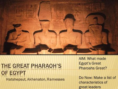 Hatshepsut, Akhenaton, Ramesses AIM: What made Egypt's Great Pharoahs Great? Do Now: Make a list of characteristics of great leaders.