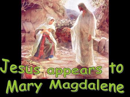 When Jesus was suffering on the cross, some women stood by His side: St. Mary (His mother) & St. Mary Magdalene. After Jesus died, these women went home.