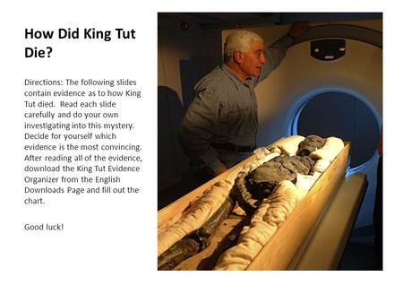 How Did King Tut Die? Directions: The following slides contain evidence as to how King Tut died. Read each slide carefully and do your own investigating.