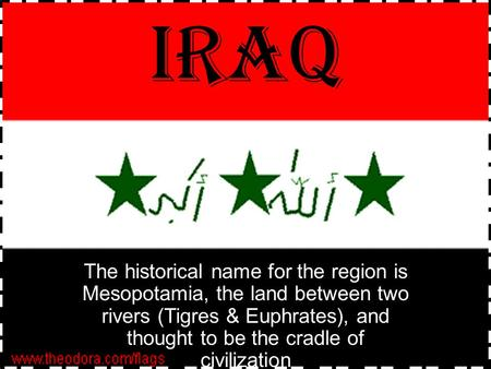 IRAQ The historical name for the region is Mesopotamia, the land between two rivers (Tigres & Euphrates), and thought to be the cradle of civilization.