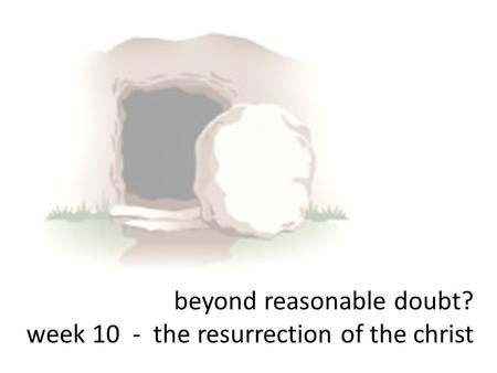 Beyond reasonable doubt? week 10 - the resurrection of the christ.
