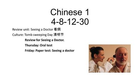 Chinese 1 4-8-12-30 Review unit: Seeing a Doctor 看病 Culture: Tomb sweeping Day 清明节 Review for Seeing a Doctor. Thursday: Oral test Friday: Paper test: